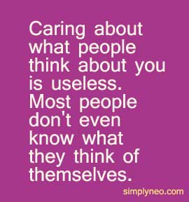 Caring about what people think about you is useless. Most people don't even know what they think of themselves.
