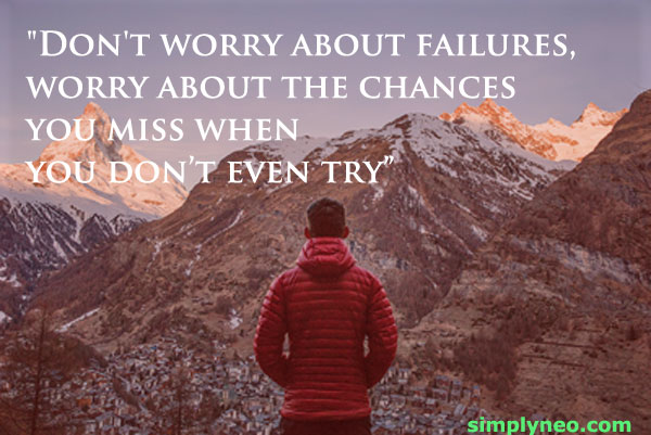 """Don't worry about failures, worry about the chances you miss when you don't even try"""