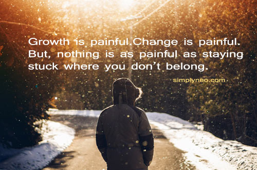 Growth is painful.Change is painful. But, nothing is as painful as staying stuck where you don't belong.