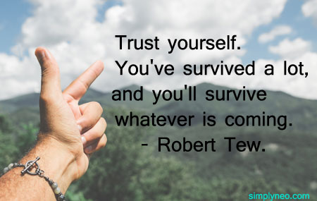 Trust yourself. You've survived a lot, and you'll survive whatever is coming.- Robert Tew.