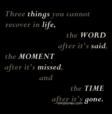 """Three things you cannot recover in life, the WORD after it's said, the MOMENT after it's missed, and the TIME after it's gone."""