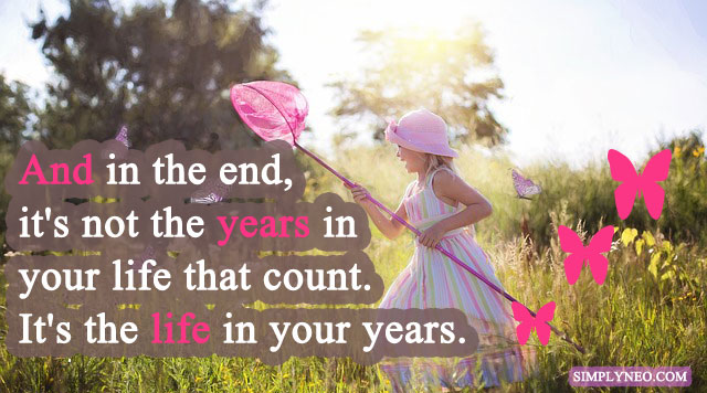 And in the end, it's not the years in your life that count. It's the life in your years.- Abraham Lincoln