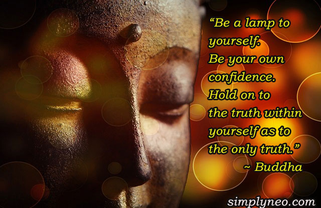 """Be a lamp to yourself. Be your own confidence. Hold on to the truth within yourself as to the only truth."" ~ Buddha"
