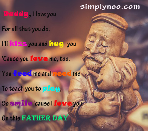 Daddy, I love you For all that you do. I'll kiss you and hug you 'Cause you love me, too. You feed me and need me To teach you to play, So smile 'cause I love you On this Father day