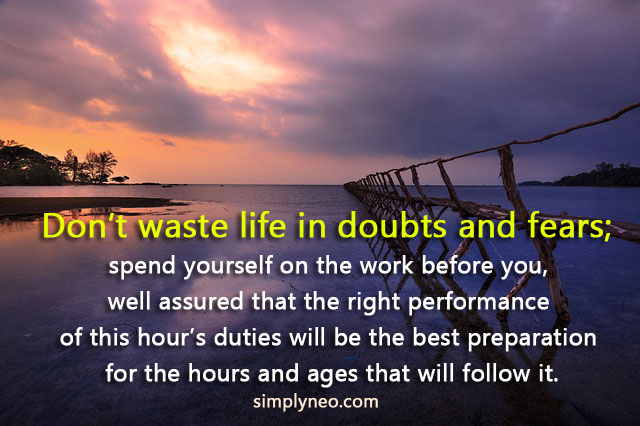 Don't waste life in doubts and fears; spend yourself on the work before you, well assured that the right performance of this hour's duties will be the best preparation for the hours and ages that will follow it. - Ralph Waldo Emerson. Inspirational quotes