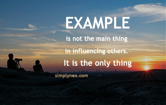 """Example is not the main thing in influencing others. It is the only thing."" ~ Albert Schweitzer quotes"
