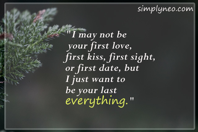 """I may not be your first love, first kiss, first sight, or first date, but I just want to be your last everything."""