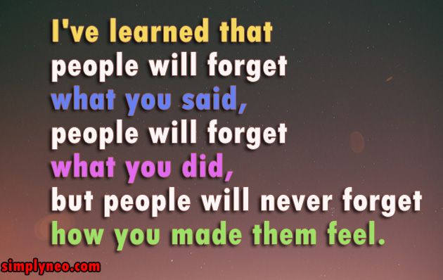 I've learned that people will forget what you said, people will forget what you did, but people will never forget how you made them feel.