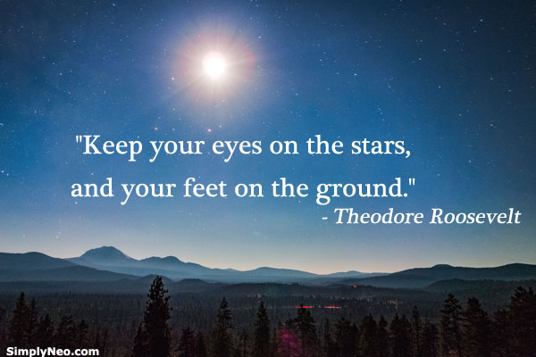 """keep your eyes on stars and your feet on the ground"""