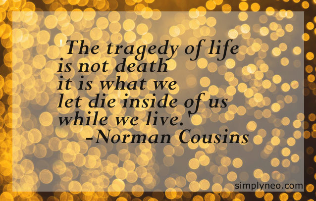 """The tragedy of life is not death it is what we let die inside of us while we live.""-Norman Cousins"