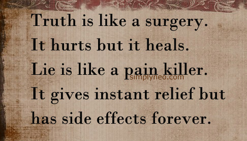 """Truth is like a surgery. It hurts but it heals. Lie is like a painkiller. It gives instant relief but has side effects forever."""