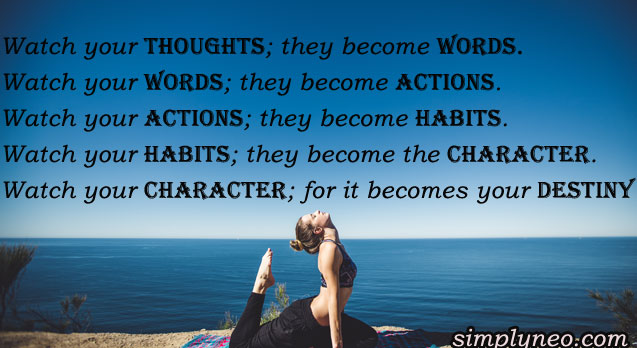 """Watch your thoughts; they become words. Watch your words; they become actions. Watch your actions; they become habits. Watch your habits; they become the character. Watch your character; for it becomes your destiny"""