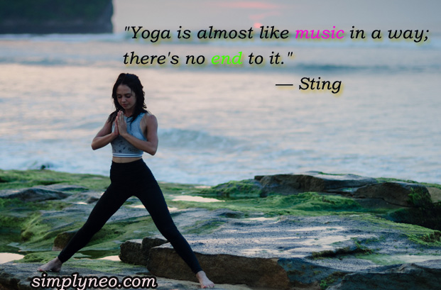 """Yoga is almost like music in a way; there's no end to it."" — Sting"