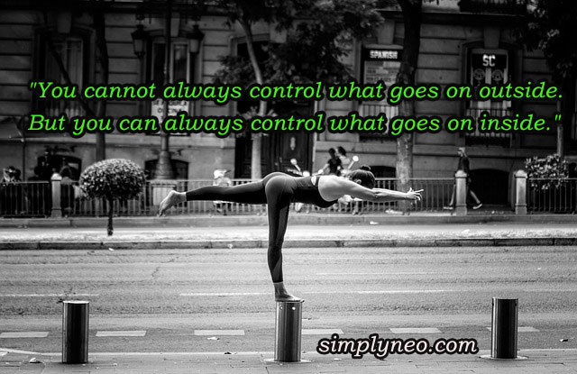"""You cannot always control what goes on outside. But you can always control what goes on inside."""
