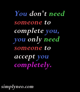 You don't need someone to complete you, you only need someone to accept you completely.