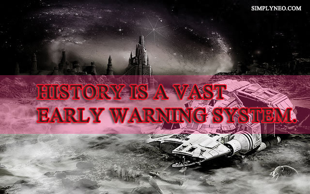 History is a vast early warning system. - Norman Cousins
