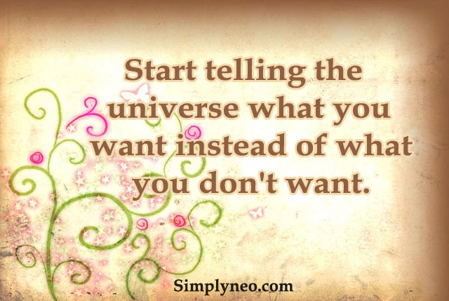 Start telling the universe what you want instead of what you don't want