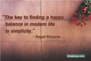 The key to finding a happy balance in modern life is simplicity. - Sogyal Rinpoche