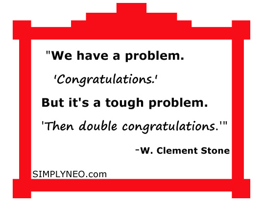 """We have a problem. 'Congratulations.' But it's a tough problem. 'Then double congratulations.'"" - W. Clement Stone"