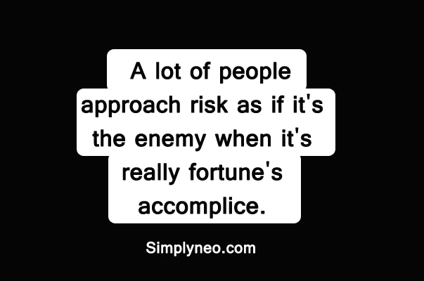 A lot of people approach risk as if it's the enemy when it's really fortune's accomplice.