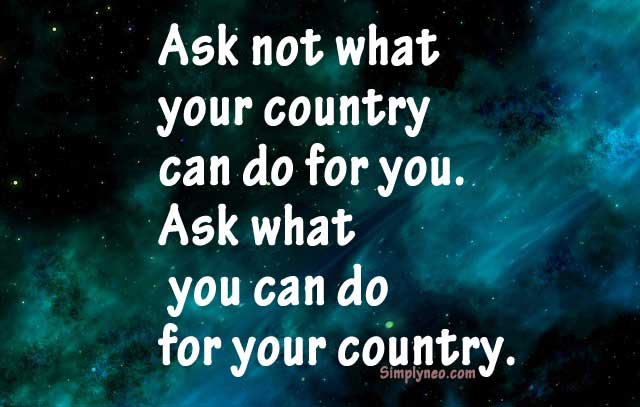 Ask not what your country can do for you. Ask what you can do for your country. – John Fitzgerald Kennedy