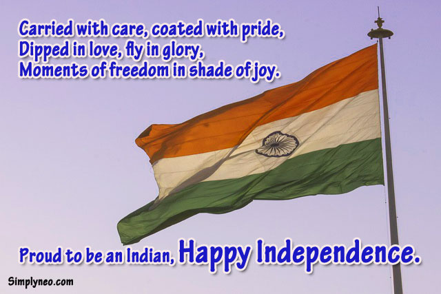 Carried with care, coated with pride, Dipped in love, fly in glory, Moments of freedom in shade of joy. Proud to be an Indian, Happy Independence.