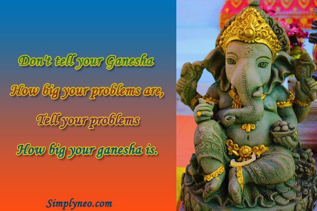 Don't tell your ganesha how big your problems are, tell your problems how big your ganesha is.