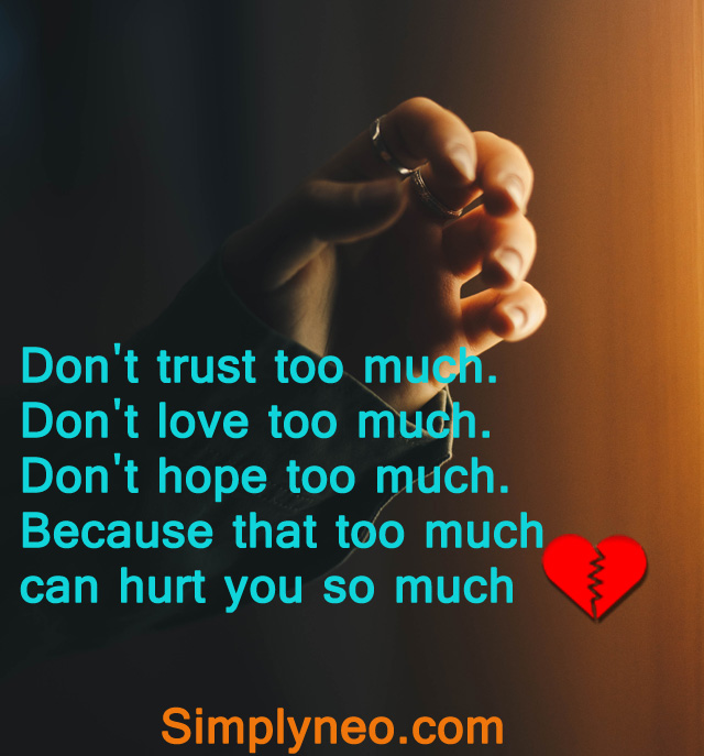 Don't trust too much. Don't love too much. Don't hope too much. Because that too much can hurt you so much.