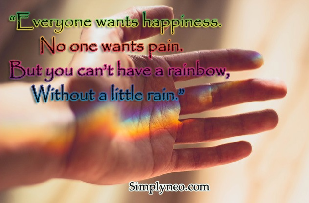 Everyone wants happiness. No one wants pain. But you can't have a rainbow, without a little rain.