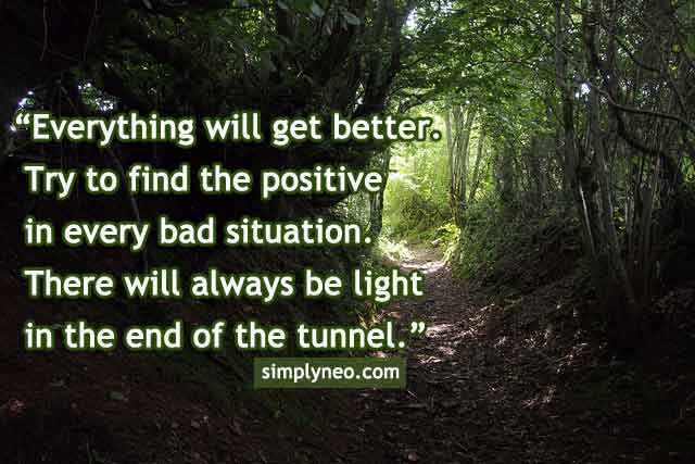 Everything will get better. Try to find the positive in every bad situation. There will always be light in the end of the tunnel.