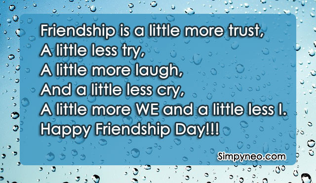 Friendship is a little more trust, A little less try, A little more laugh, And a little less cry, A little more WE and a little less I. Happy Friendship Day!!!