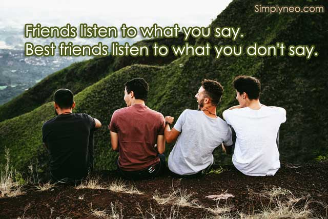 Friends listen to what you say. Best friends listen to what you don't say.