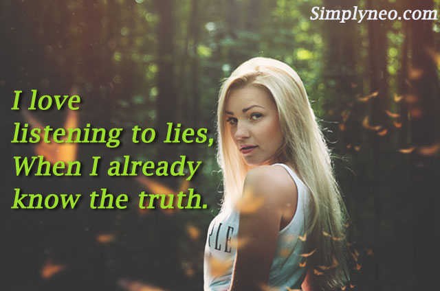 I love listening to lies, When I already know the truth.
