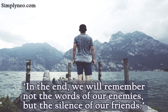 """In the end, we will remember not the words of our enemies, but the silence of our friends."" — Martin Luther King Jr."