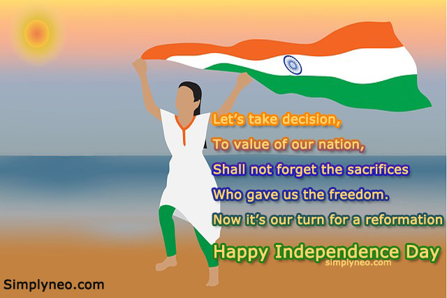 Let's take decision, To value of our nation, Shall not forget the sacrifices Who gave us the freedom. Now it's our turn for a reformation Happy Independence Day