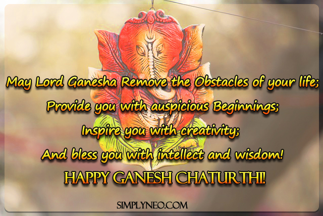 May Lord Ganesha Remove the Obstacles of your life; Provide you with auspicious Beginnings; Inspire you with creativity; And bless you with intellect and wisdom! Happy Ganesh Chaturthi!