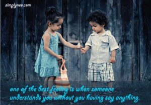 one of the best feeling is when someone understands you without you having say anything