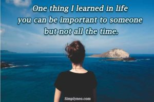One thing I learned in life you can be important to someone but not all the time.
