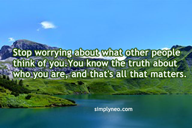 Stop worrying about what other people think of you. You know the truth about who you are, and that's all that matters.