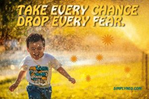 take every chance drop every fear.
