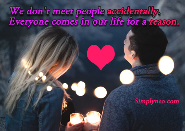 We don't meet people accidentally. Everyone comes in our life for a reason.