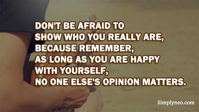 Don't be afraid to show who you really are, because remember, as long as you are happy with yourself, no one else's opinion matters.