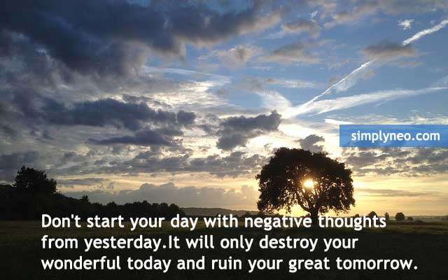 Don't start your day with negative thoughts from yesterday.It will only destroy your wonderful today and ruin your great tomorrow.