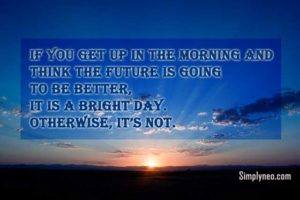 If you get up in the morning and think the future is going to be better, it is a bright day. Otherwise, it's not.