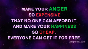 Make your anger so expensive that no one can afford it, and make your happiness so cheap, everyone can get it for free.