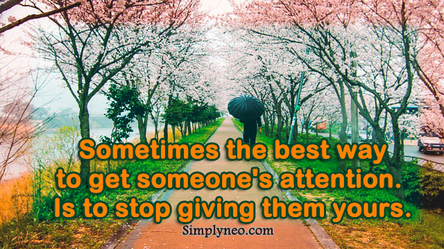 Sometimes the best way to get someone's attention. Is to stop giving them yours.
