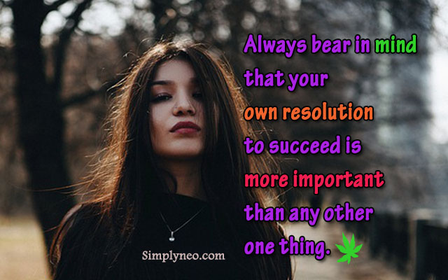 Always bear in mind that your own resolution to succeed is more important than any other one thing.