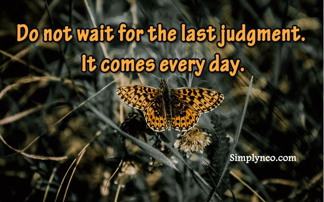 Do not wait for the last judgment. It comes every day. Albert Camus