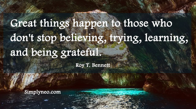 """Great things happen to those who don't stop believing, trying, learning, and being grateful."" Roy T. Bennett"