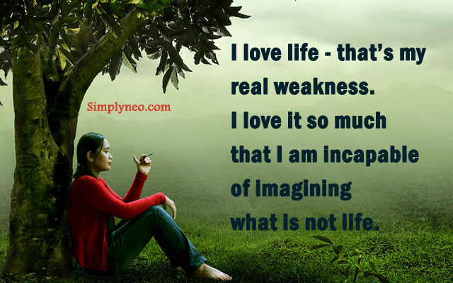 """I love life - that's my real weakness. I love it so much that I am incapable of imagining what is not life."" ~ Albert Camus"